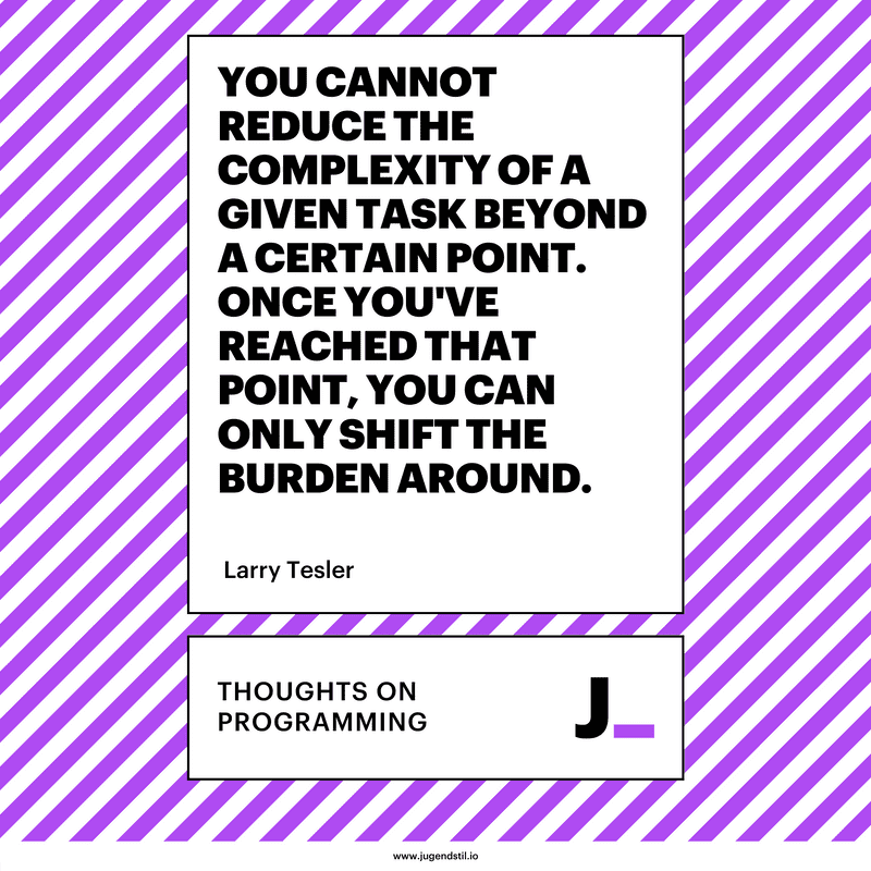 You cannot reduce the complexity of a given task beyond a certain point. Once you've reached that point, you can only shift the burden around.