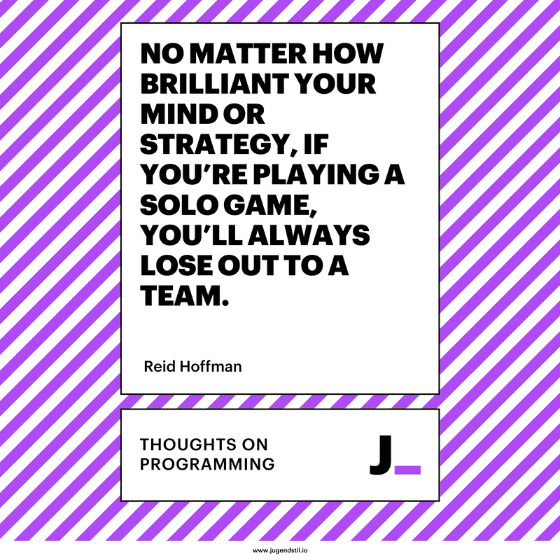 No matter how brilliant your mind or strategy, if you're playing a solo game, you'll always lose out to a team.