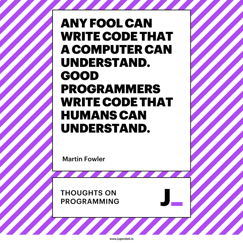 Any fool can write code that a computer can understand. Good programmers write code that humans can understand.
