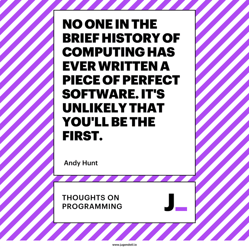 No one in the brief history of computing has ever written a piece of perfect software. It's unlikely that you'll be the first.