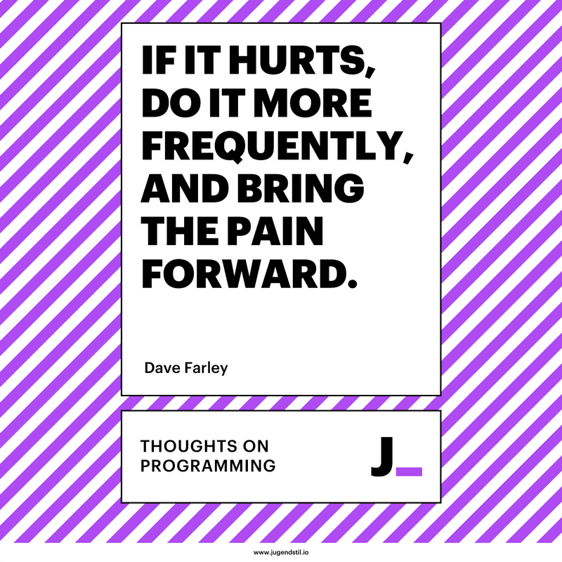 If It Hurts, Do It More Frequently, and Bring the Pain Forward.